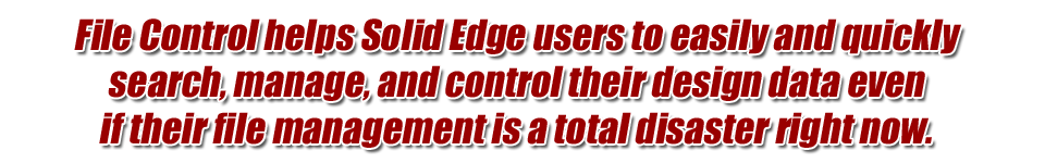 File Control helps Solid Edge users to easily and quickly search, manage, and control their design data even if their file management is a total disaster right now.